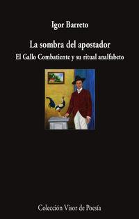 la sombra del apostador - el gallo combatiente y su ritual analfabeto - Igor Barreto