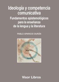 Ideologia Y Competencia Comunicativa - Fundamentos Epistemologicos Para La Enseñanza De La Lengua Y La Literatura - Pablo Aparicio Duran