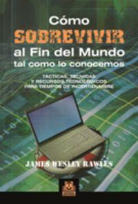 Como Sobrevivir Al Fin Del Mundo Tal Como Lo Conocemos - James Wesley Rawles