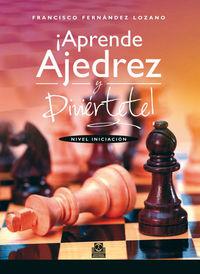 ¡aprende Ajedrez Y Diviertete! - Nivel Iniciacion - Francis Fernandez Lozano