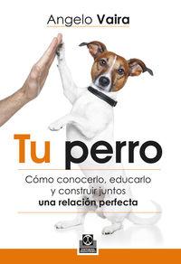 TU PERRO - COMO CONOCERLO, EDUCARLO Y CONSTRUIR JUNTOS UNA RELACION PERFECTA