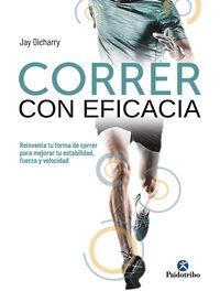 Correr Con Eficacia - Reinventa Tu Forma De Correr Para Mejorar Tu Estabilidad, Fuerza Y Velocidad - Jay Dicharry