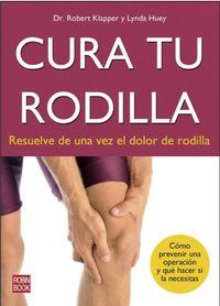 Cura Tu Rodilla - Resuelve De Una Vez El Dolor De Rodilla - Robert Klapper / Lynda Huey