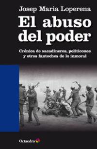 Abuso Del Poder, El - Cronica De Sacadineros, Politicones Y Otros Fantoches De Lo Inmoral - Josep Maria Loperena