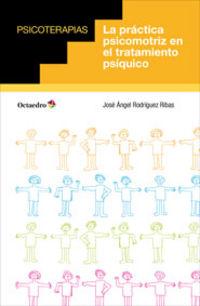 La practica psicomotriz en el tratamiento psiquico - Jose Angel Rodriguez Ribas