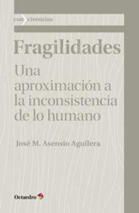 Fragilidades - Una Aproximacion A La Inconsistencia De Lo Humano - Jose Mª Asensio Aguilera