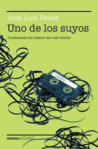 Uno De Los Suyos - Confesiones Del Delator Del Caso Gurtel - Jose Luis Peñas