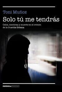 Solo Tu Me Tendras - Celos, Mentiras Y Muerte En El Crimen De La Guardia Urbana - Toni Muñoz