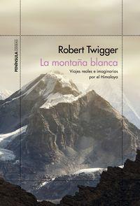 montaña blanca, la - viajes reales e imaginarios por el himalaya - Robert Twigger