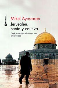 jerusalen, santa y cautiva - desde el corazon de la ciudad vieja a la eternidad - Mikel Ayestaran