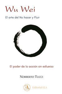 WU WEI - EL ARTE DEL NO HACER Y FLUIR - EL PODER DE LA ACCION SIN ESFUERZO