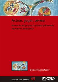 ACTUAR, JUGAR, PENSAR - PUNTOS DE APOYO PARA LA PRACTICA PSICOMOTRIZ EDUCATIVA Y TERAPEUTICA