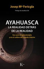 AYAHUASCA, LA - REALIDAD DETRAS DE LA REALIDAD - SUS USOS EN PSICOTERAPIA Y EN EL CULTIVO DEL MUNDO INTERIOR