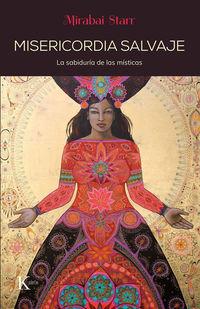 Misericordia Salvaje - La Sabiduria De Las Misticas - Mirabai Starr