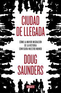 Ciudad De Llegada - La Ultima Migracion Y El Mundo Del Futuro - Doug Saunders