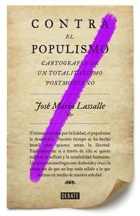 Contra El Populismo - Cartografia De Un Totalitarismo Postmoderno - Jose Maria Lassalle