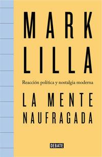 Mente Naufragada, La - Reaccion Politica Y Nostalgia Moderna - Mark Lilla