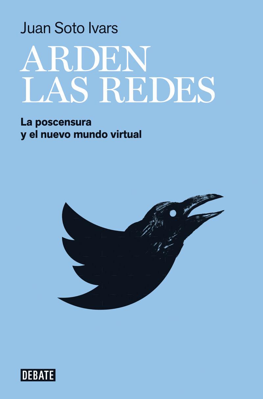 Arden Las Redes - La Postcensura Y El Nuevo Mundo Virtual - Juan Soto Ivars