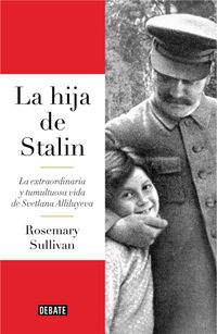 Hija De Stalin, La - La Extraordinaria Y Tumultuosa Vida De Svetlana Alliluyeva - Rosemary Sullivan