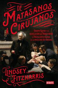 De Matasanos A Cirujanos - Joseph Lister Y La Revolucion Que Transformo El Truculento Mundo De La Medicina Victoriana - Lindsey Fitzharris