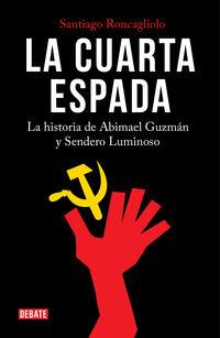 Cuarta Espada, La - La Historia De Abimael Guzman Y Sendero Luminoso - Santiago Roncagliolo