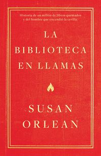 BIBLIOTECA EN LLAMAS, LA - HISTORIA DE UN MILLON DE LIBROS QUEMADOS Y DEL HOMBRE QUE ENCENDIO LA CERILLA