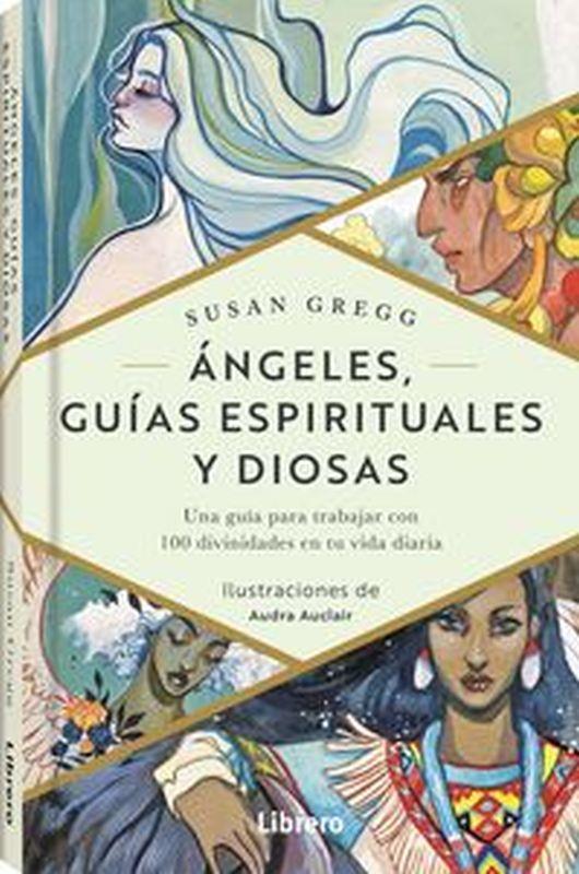 ANGELES GUIAS ESPIRITUALES Y DIOSAS - UNA GUIA PARA TRABAJAR CON 100 DIVINIDADES EN TU VIDA DIARIA