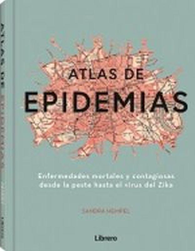 ATLAS DE EPIDEMIAS - ENFERMEDADES MORTALES Y CONTAGIOSAS DESDE LA PESTE HASTA EL VIRUS DEL ZIKA