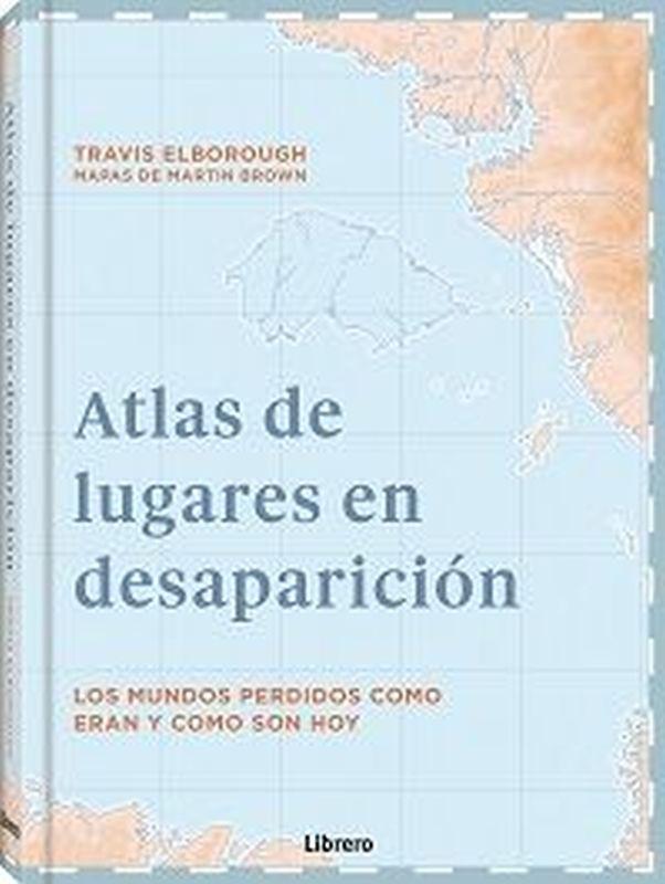 ATLAS DE LUGARES EN DESAPARICION - LOS MUNDOS PERDIDOS COMO ERAN Y COMO SON HOY