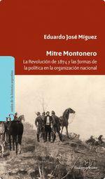 Mitre Montonero. La Revolución De 1874 Y Las Formas De La Política En La Organización Nacional - Eduardo Míguez