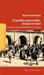 ¡el Pueblo Quiere Saber De Qué Se Trata!. Historia Oculta De La Revolución De Mayo - Noemí Goldman