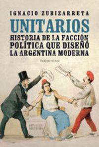 Unitarios. Historia De La Facción Política Que Diseñó La Argentina Moderna - Ignacio Zubizarreta