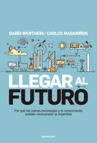 Llegar Al Futuro. Por Qué Las Nuevas Tecnologías Y El Conocimiento Pueden Revolucionar La Argentina - Carlos Magariños Dario Werthein