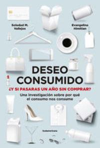 Deseo Consumido. ¿y Si Pasaras Un Año Sin Comprar? Una Investigación Sobre Por Qué El Consumo Nos Consume - María Soledad Vallejos Evangelina Himitian