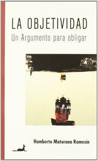 La  objetividad  -  Un Argumento Para Obligar - Humberto Maturana