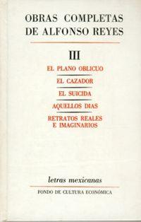 El / Cazador, El / Suicida, El / Aquellos Dias / Retratos Reales E Imaginarios obras completas iii (alfonso reyes)  - plano oblicuo - Alfonso Reyes