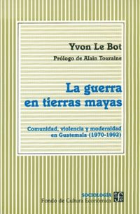 GUERRA EN TIERRAS MAYAS, LA - COMUNIDAD, VIOLENCIA Y MODERNIDAD EN GUATEMALA (1970-1992)