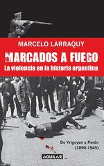 Marcados A Fuego (1890-1945). De Yrigoyen A Perón - Marcelo Larraquy