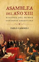 Asamblea Del Año Xiii. Historia Del Primer Congreso Argentino - Pablo Camogli