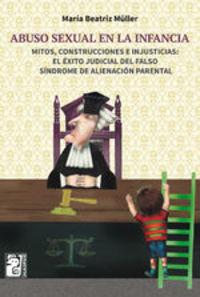 Abuso Sexual En La Infancia. Mitos, Construcciones E Injusticias: El Éxito Judicial Del Falso Síndrome De Alienación Parental - María Beatriz Müller