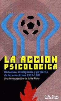 ACCION PSICOLOGICA, LA - DICTADURA, INTELIGENCIA Y GOBIERNO DE LAS EMOCIONES (1955-1981)