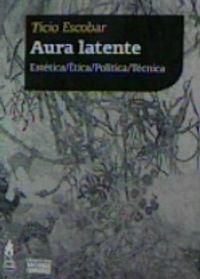AURA LATENTE - ESTETICA / ETICA / POLITICA / TECNICA