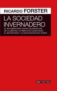 SOCIEDAD INVERNADERO, LA - EL NEOLIBERALISMO: ENTRE LAS PARADOJAS DE LA LIBERTAD, LA FABRICA DE SUBJETIVIDAD, EL NEOFASCISMO Y LA DIGITALIZACION DEL MUNDO