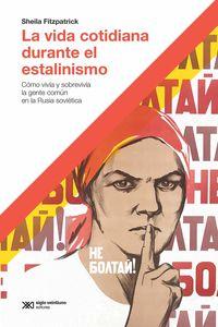 VIDA COTIDIANA DURANTE EL ESTALINISMO, LA - COMO SOBREVIVIA LA GENTE COMUN EN LA RUSIA SOVIETICA