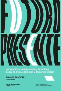 FUTURO PRESENTE - PERSPECTIVAS DESDE EL ARTE Y LA POLITICA SOBRE LA CRISIS ECOLOGICA Y EL MUNDO DIGITAL