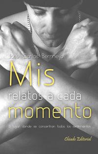 Mis Relatos A Cada Momento - Jose Carlos Bermejo