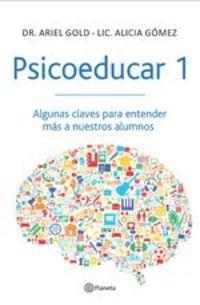 Psicoeducar 1. Algunas Claves Para Entender Mas A Nuestros Alumnos - Lic Alicia Gómez Dr. Ariel Gold